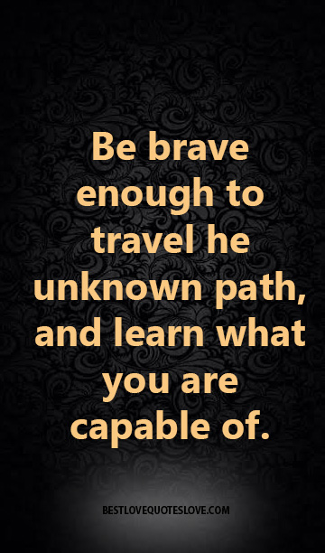 Be brave enough to travel he unknown path, and learn what ...