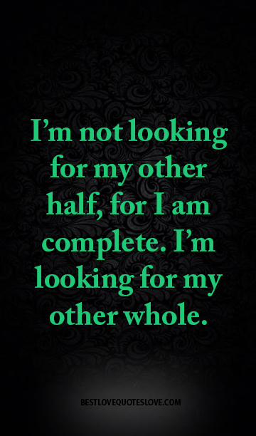 best love quotes -I\'m not looking for my other half, for I ...